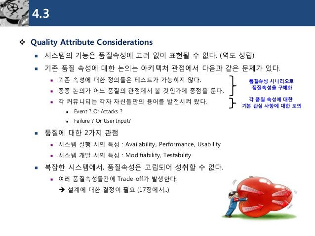 4.3  Quality Attribute Considerations  시스템의기능은품질속성에고려없이표현될수없다. (역도성립)  기존품질속성에대한논의는아키텍처관점에서다음과같은문제가있다.  기존속성에대한정의들은테스트...