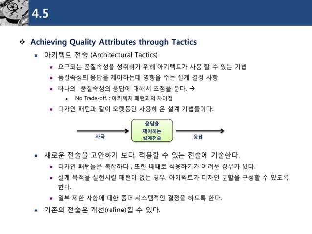 4.5  Achieving Quality Attributes through Tactics  아키텍트전술(Architectural Tactics)  요구되는품질속성을성취하기위해아키텍트가사용할수있는기법  품질속성의응...