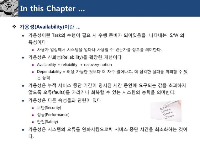 In this Chapter …  가용성(Availability)이란…  가용성이란Task의수행이필요시수행준비가되어있음을나타내는S/W 의특성이다  사용자입장에서시스템을얼마나사용할수있는가를정도를의미한다.  가용성은...