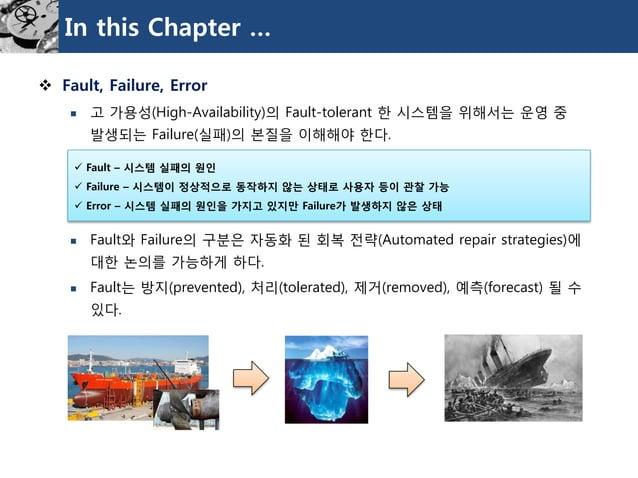 In this Chapter …  Fault, Failure, Error  고가용성(High-Availability)의Fault-tolerant 한시스템을위해서는운영중발생되는Failure(실패)의본질을이해해야한다. ...