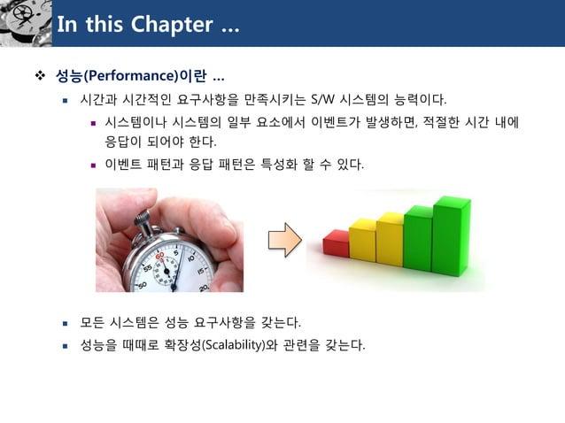 In this Chapter …  성능(Performance)이란…  시간과시간적인요구사항을만족시키는S/W 시스템의능력이다.  시스템이나시스템의일부요소에서이벤트가발생하면, 적절한시간내에응답이되어야한다.  이벤트패...