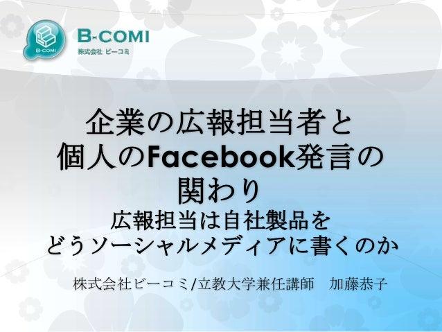 企業の広報担当者と個人のFacebook発言の     関わり   広報担当は自社製品をどうソーシャルメディアに書くのか 株式会社ビーコミ/立教大学兼任講師 加藤恭子