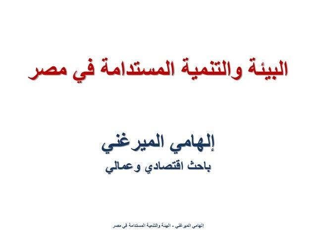 البٌئة والتنمٌة المستدامة فً مصر         إلهامً المٌرغنً         باحث اقتصادي وعمالً          إلهامً المٌرغنً - الب...