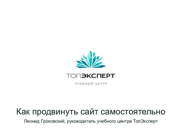 Как продвинуть сайт самостоятельно Леонид Гроховский, руководитель учебного центра ТопЭксперт