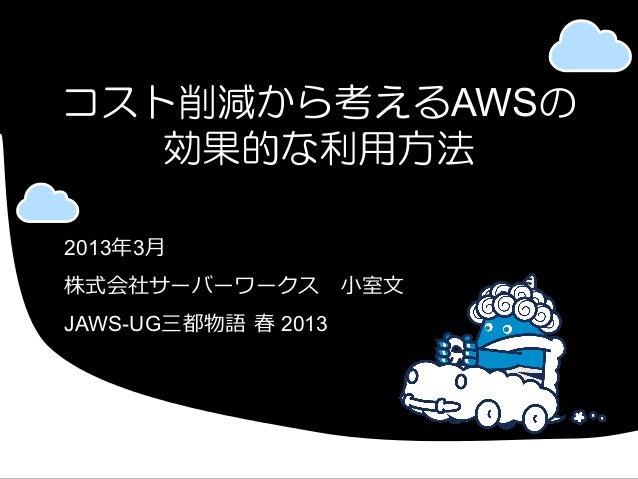 コスト削減から考えるAWSの   効果的な利用方法2013年年3⽉月株式会社サーバーワークス ⼩小室⽂文JAWS-UG三都物語 春 2013
