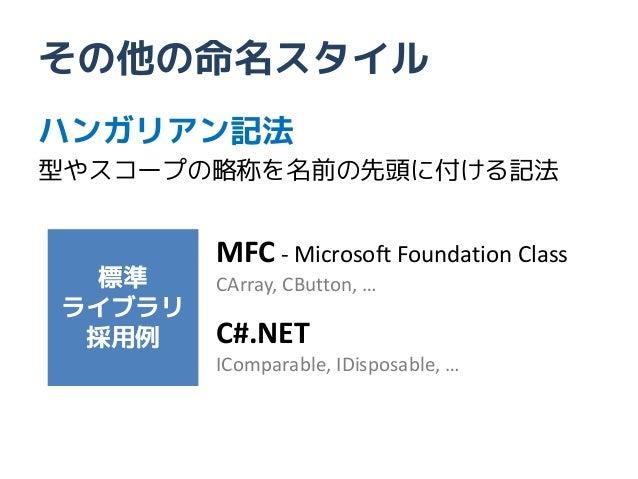 その他の命名スタイルハンガリアン記法型やスコープの略称を名前の先頭に付ける記法        MFC - Microsoft Foundation Class 標準     CArray, CButton, …ライブラリ 採用例    C#.N...