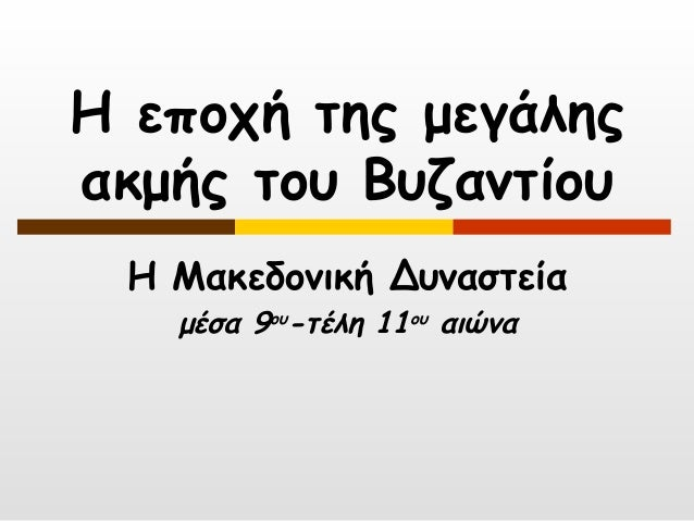 Η εποχή της μεγάληςακμής του Βυζαντίου Η Μακεδονική Δυναστεία   μέσα 9ου-τέλη 11ου αιώνα