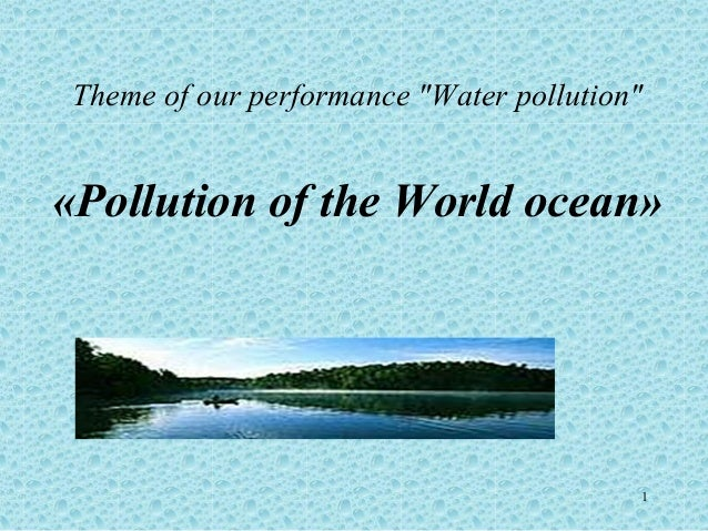 """Theme of our performance """"Water pollution""""«Pollution of the World ocean»                                         1"""