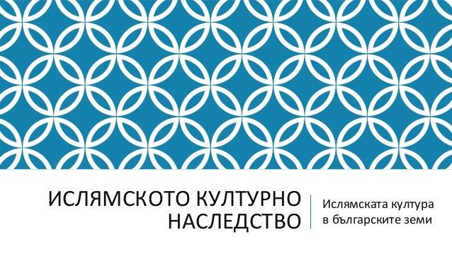ИСЛЯМСКОТО КУЛТУРНО   Ислямската култура        НАСЛЕДСТВО    в българските земи