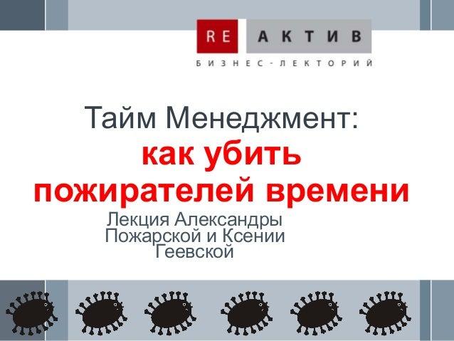 Тайм Менеджмент:     как убитьпожирателей времени   Лекция Александры   Пожарской и Ксении        Геевской