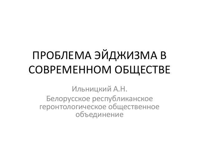 ПРОБЛЕМА ЭЙДЖИЗМА ВСОВРЕМЕННОМ ОБЩЕСТВЕ         Ильницкий А.Н.   Белорусское республиканское геронтологическое общественно...