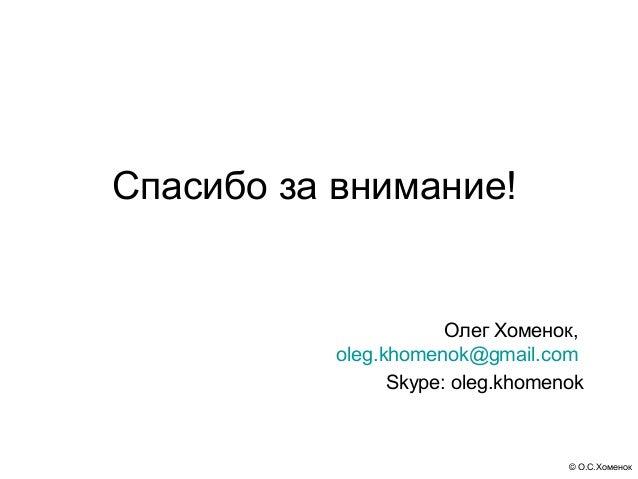 Спасибо за внимание!                       Олег Хоменок,           oleg.khomenok@gmail.com                 Skype: oleg.kho...