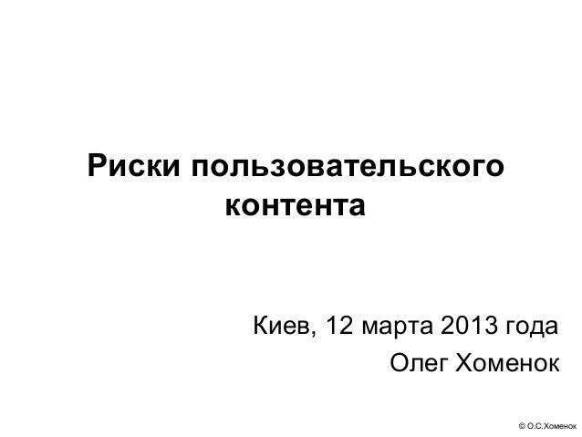Риски пользовательского        контента         Киев, 12 марта 2013 года                    Олег Хоменок                  ...