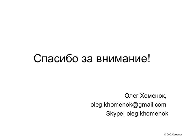 Спасибо за внимание!                     Олег Хоменок,         oleg.khomenok@gmail.com               Skype: oleg.khomenok ...