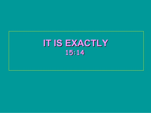 IT IS EXACTLY    15:14