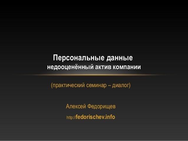 Персональные данныенедооценённый актив компании (практический семинар – диалог)      Алексей Федорищев       http://fedori...