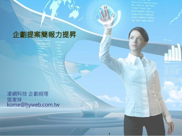 企劃提案簡報力提昇 凌網科技 企劃經理 張家祥kome@hyweb.com.tw                      1
