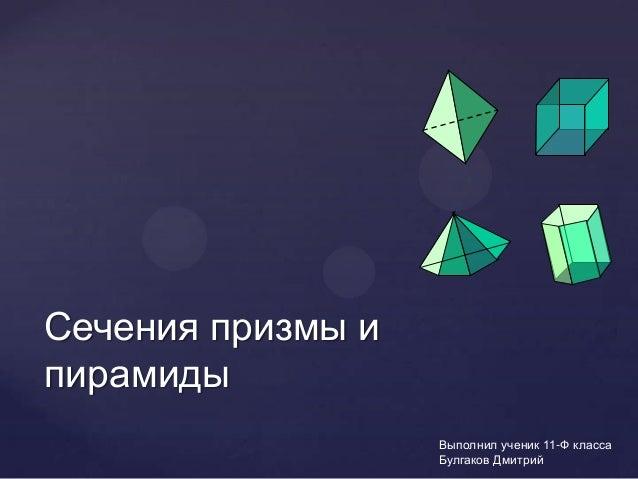Сечения призмы ипирамиды                   Выполнил ученик 11-Ф класса                   Булгаков Дмитрий