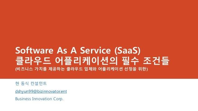 Software As A Service (SaaS)클라우드 어플리케이션의 필수 조건들(비즈니스 가치를 제공하는 클라우드 업체와 어플리케이션 선정을 위한)현 동식 컨설턴트dshyun99@bizinnovator.entBus...
