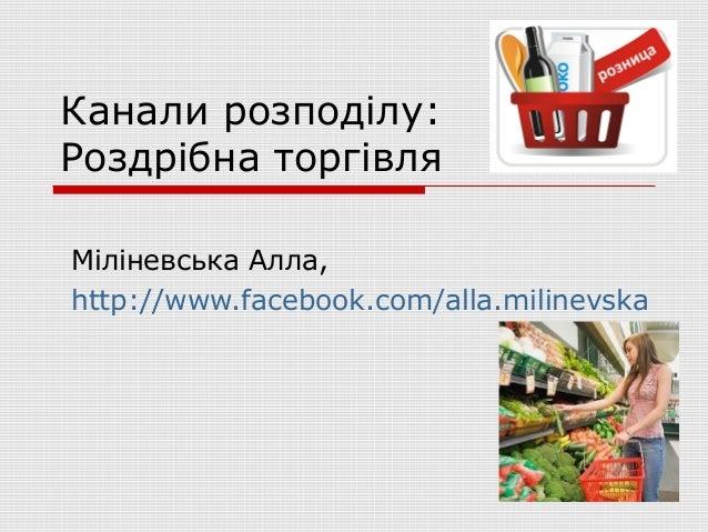 Канали розподілу:Роздрібна торгівляМіліневська Алла,http://www.facebook.com/alla.milinevska