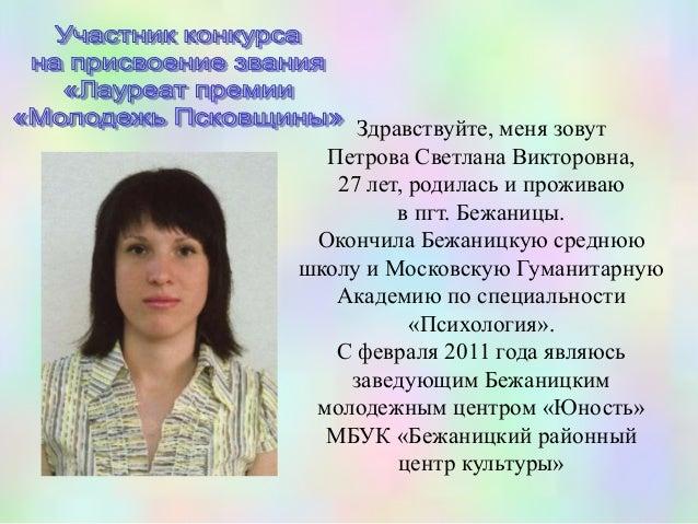 Здравствуйте, меня зовут  Петрова Светлана Викторовна,   27 лет, родилась и проживаю         в пгт. Бежаницы. Окончила Беж...