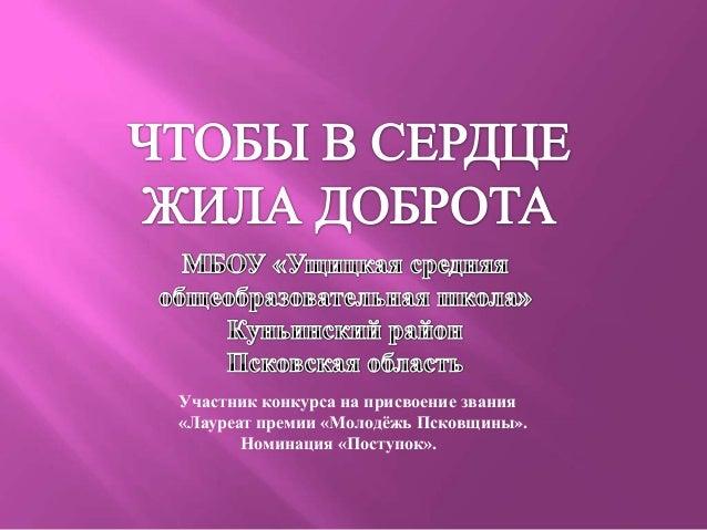 Участник конкурса на присвоение звания«Лауреат премии «Молодѐжь Псковщины».       Номинация «Поступок».