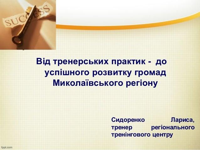 Від тренерських практик - до  успішного розвитку громад    Миколаївського регіону                Сидоренко         Лариса,...
