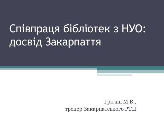 Співпраця бібліотек з НУО:досвід Закарпаття                        Грігаш М.В.,          тренер Закарпатського РТЦ