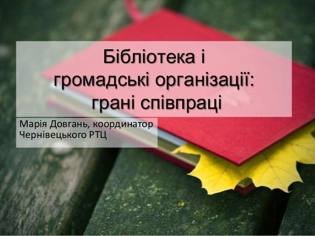 Бібліотека і      громадські організації:          грані співпраціМарія Довгань, координаторЧернівецького РТЦ
