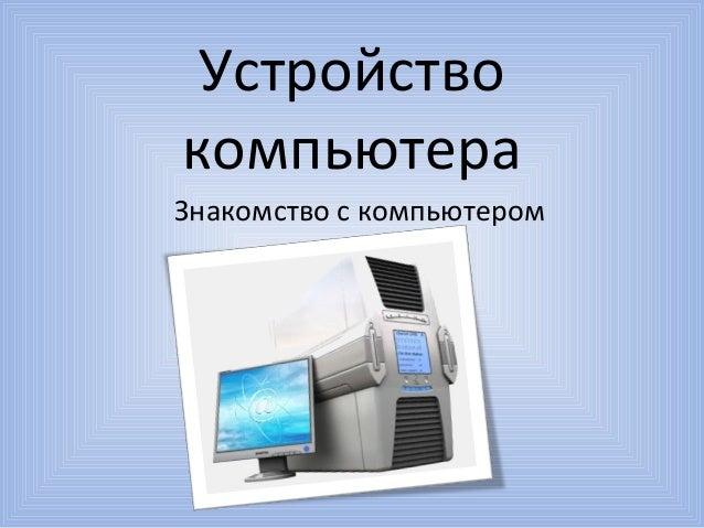 УстройствокомпьютераЗнакомство с компьютером