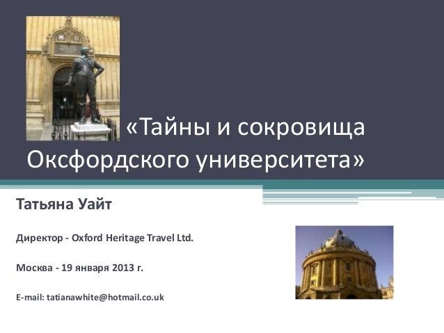Тайны и «Тайны и сокровища  Оксфордского университета»Татьяна УайтДиректор - Oxford Heritage Travel Ltd.Москва - 19 января...