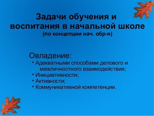 Задачи обучения ивоспитания в начальной школе        (по концепции нач. обр-я)   Овладение:          Адекватными способам...