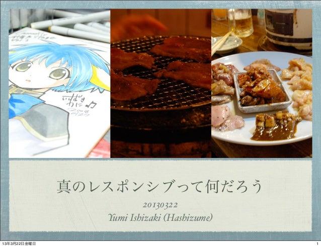 真のレスポンシブって何だろう                         20130322                 Yumi Ishizaki (Hashizume)13年3月22日金曜日                      ...