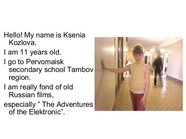Hello! My name is Ksenia  Kozlova.I am 11 years old.I go to Pervomaisk  secondary school Tambov  region.I am really fond o...