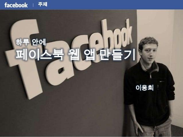 주제하루 안에페이스북 웹 앱 만들기           이용희