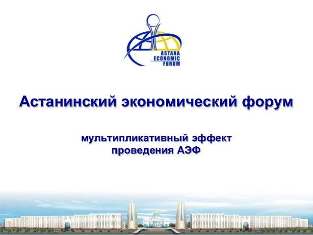 Астанинский экономический форум      мультипликативный эффект           проведения АЭФ
