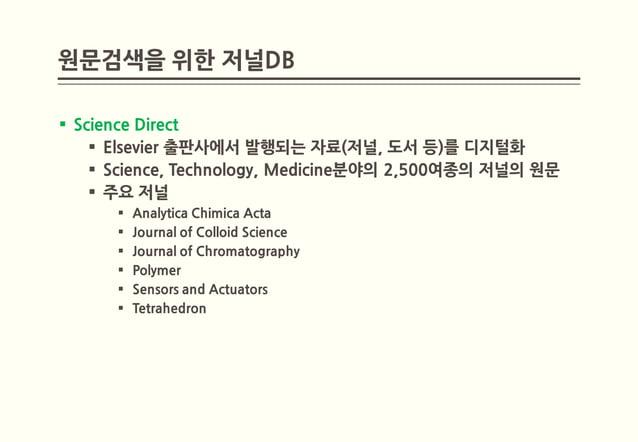원문검색을 위한 저널DB Science Direct     Elsevier 출판사에서 발행되는 자료(저널, 도서 등)를 디지털화     Science, Technology, Medicine분야의 2,500여종의 저...