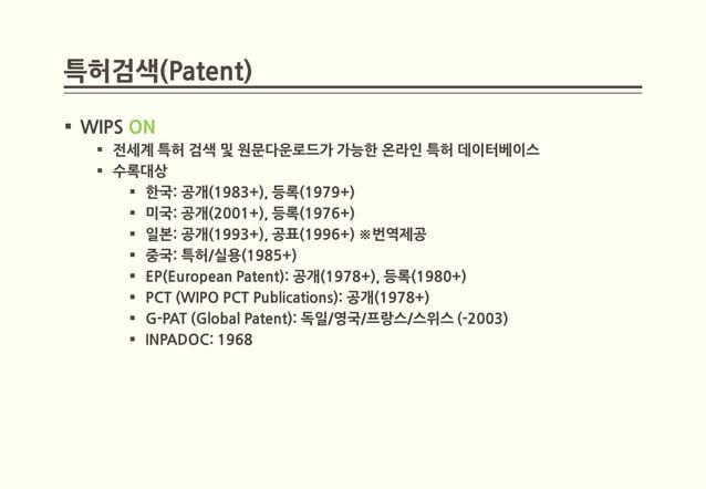 특허검색(Patent) WIPS ON    전세계 특허 검색 및 원문다운로드가 가능한 온라인 특허 데이터베이스    수록대상       한국: 공개(1983+), 등록(1979+)       미국: 공개(200...