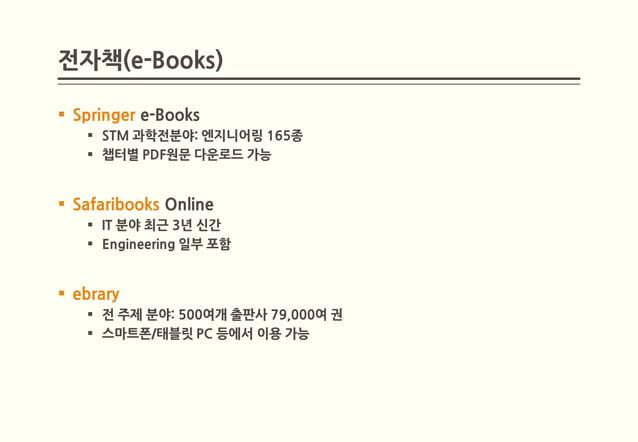 전자책(e-Books) Springer e-Books    STM 과학전분야: 엔지니어링 165종    챕터별 PDF원문 다운로드 가능 Safaribooks Online    IT 분야 최근 3년 신간    ...