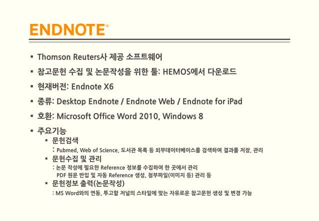  Thomson Reuters사 제공 소프트웨어 참고문헌 수집 및 논문작성을 위한 툴: HEMOS에서 다운로드 현재버전: Endnote X6 종류: Desktop Endnote / Endnote Web / End...