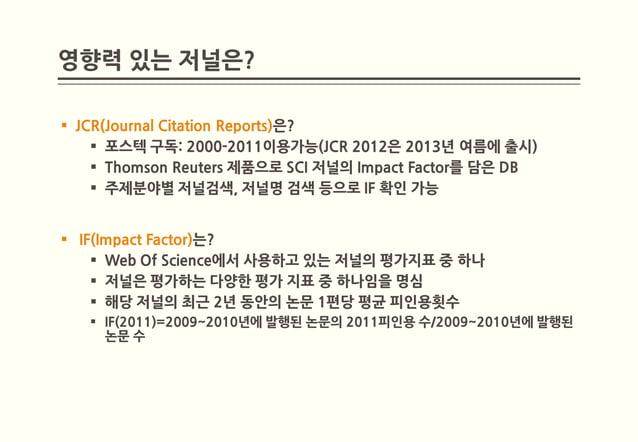 영향력 있는 저널은? JCR(Journal Citation Reports)은?     포스텍 구독: 2000-2011이용가능(JCR 2012은 2013년 여름에 출시)     Thomson Reuters 제품으로 ...