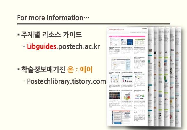 For more Information… 주제별 리소스 가이드 - Libguides.postech.ac.kr 학술정보매거진 온ː에어 - Postechlibrary.tistory.com