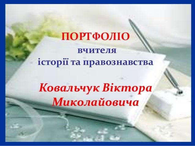 ПОРТФОЛІО         вчителяісторії та правознавстваКовальчук Віктора  Миколайовича