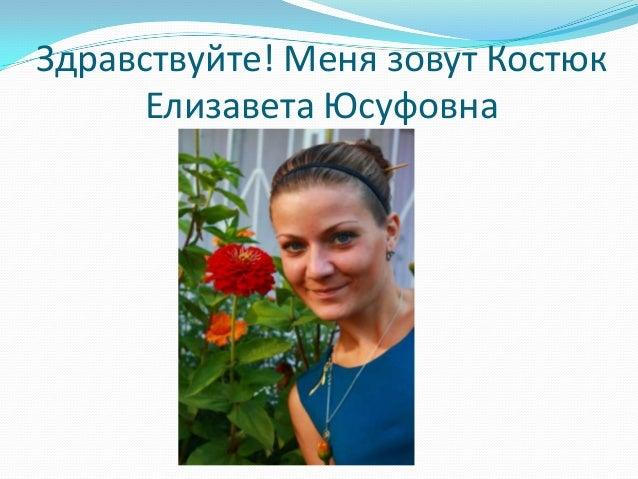 Здравствуйте! Меня зовут Костюк      Елизавета Юсуфовна