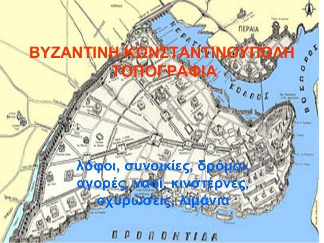 ΒΥΖΑΝΤΙΝΗ ΚΩΝΣΤΑΝΤΙΝΟΥΠΟΛΗ        ΤΟΠΟΓΡΑΦΙΑ    λόφοι, συνοικίες, δρόμοι,    αγορές, ναοί, κινστέρνες,      οχυρώσεις, λιμ...