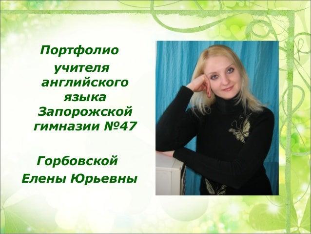Портфолио    учителя  английского     языка  Запорожской гимназии №47  ГорбовскойЕлены Юрьевны