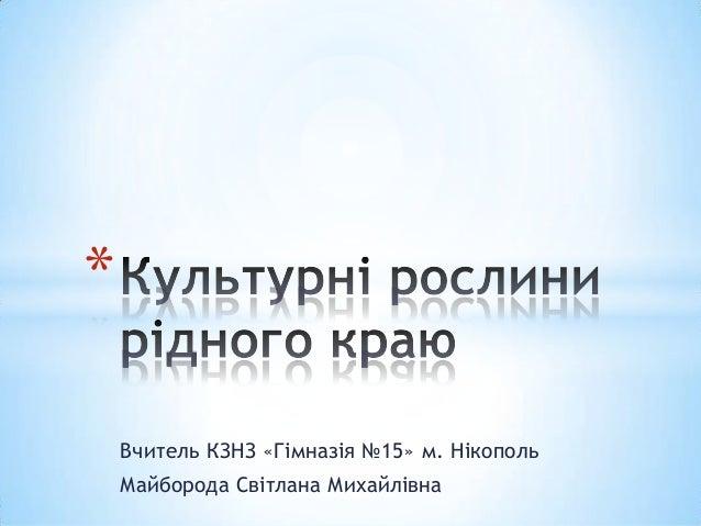 *    Вчитель КЗНЗ «Гімназія №15» м. Нікополь    Майборода Світлана Михайлівна