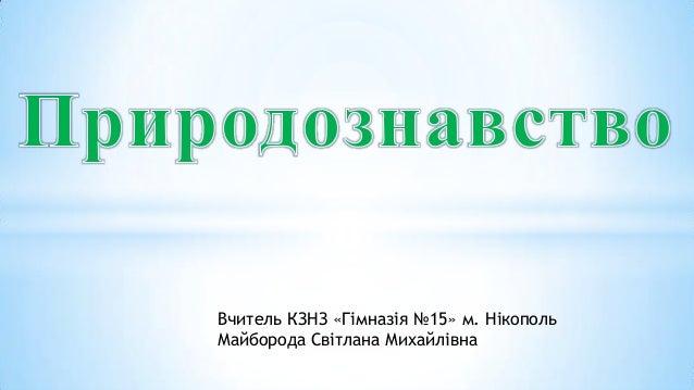 Вчитель КЗНЗ «Гімназія №15» м. НікопольМайборода Світлана Михайлівна