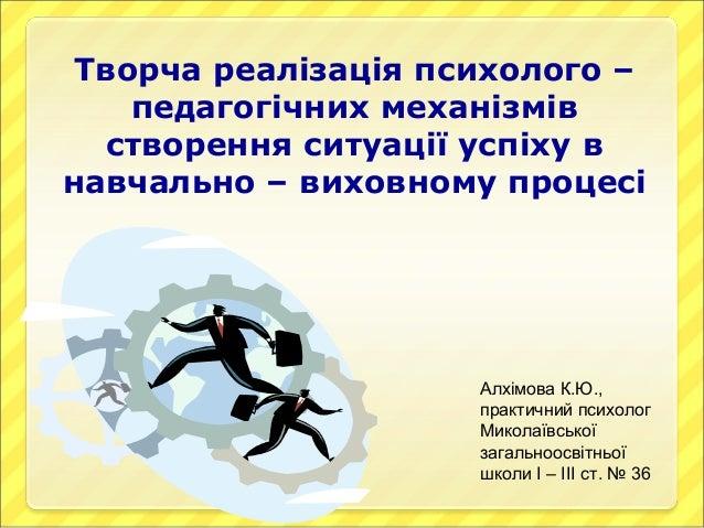 Творча реалізація психолого –    педагогічних механізмів  створення ситуації успіху внавчально – виховному процесі        ...