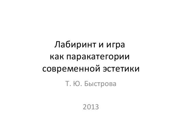 Лабиринт и игра  как паракатегориисовременной эстетики    Т. Ю. Быстрова        2013